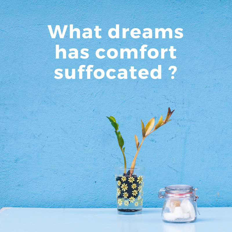 What dreams have been suffocated by comfort_.jpg