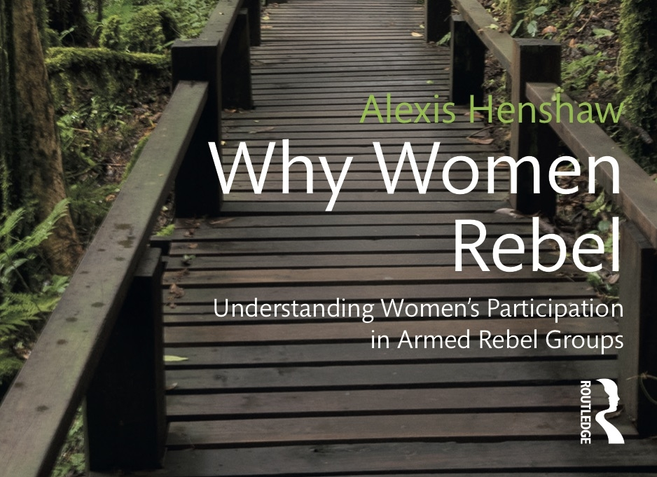 """Why Women Rebel - Now available in paperback! Published 2017.""""Henshaw's monograph makes significant inroads in closing the gap between the qualitative and quantitative divide in IR…"""" Caron E. Gentry, review in International Feminist Journal of Politics.Order at: Routlege 