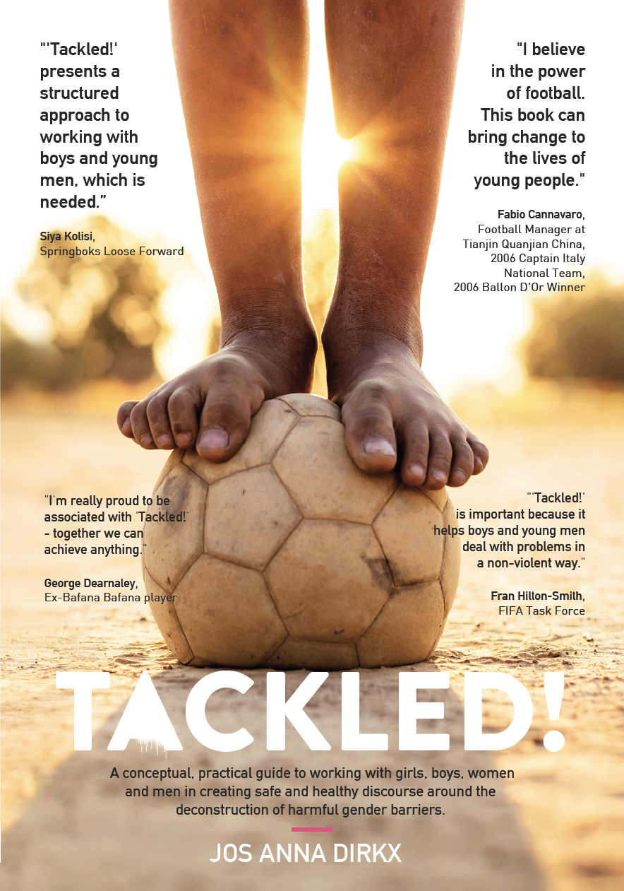 Tackled! - Is a conceptual, practical guide to working with girls, boys, women and men in creating safe and healthy discourse around the deconstruction of harmful gender barriers.