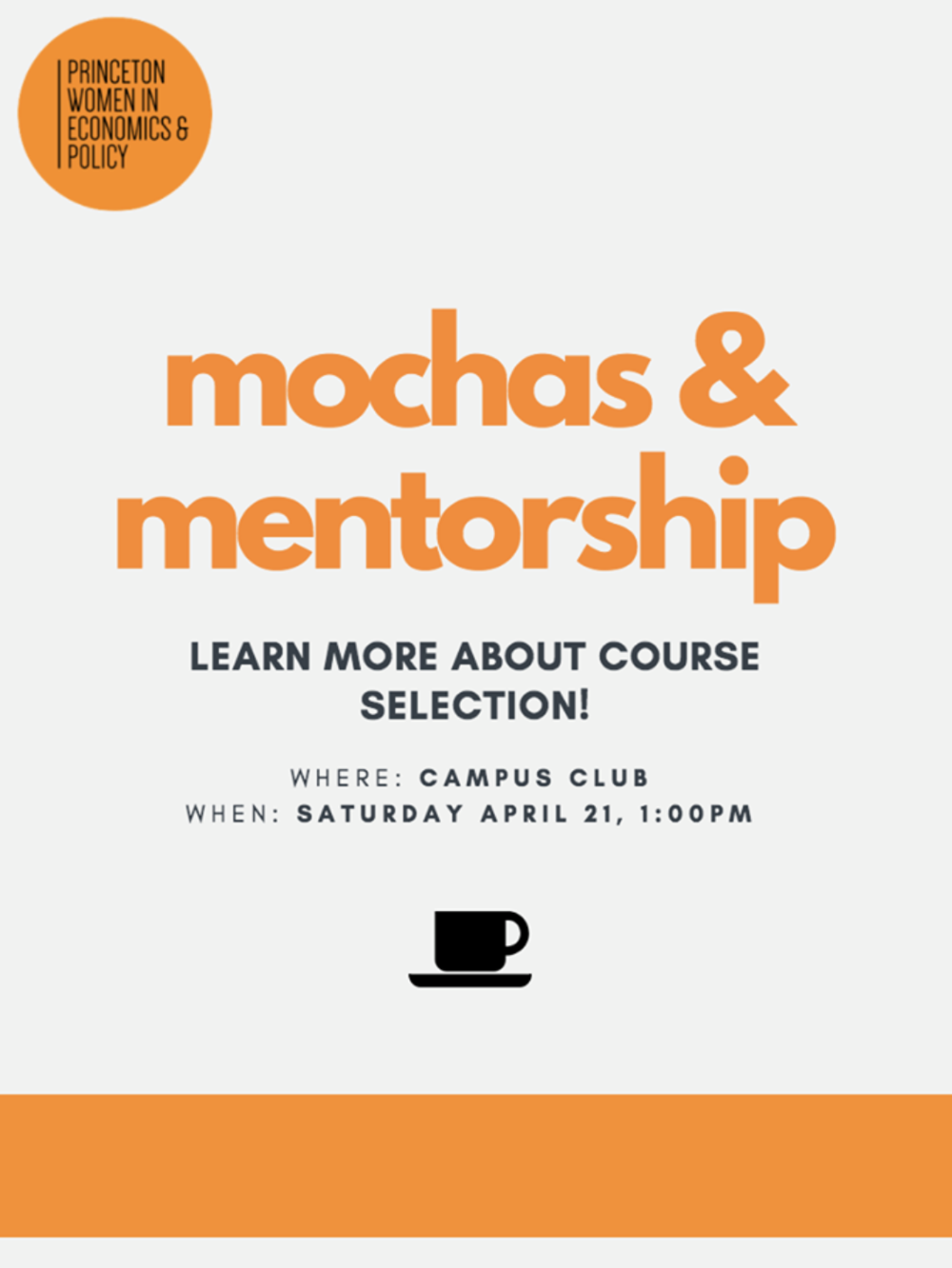 Mochas & Mentorship - Princeton Women in Economics & Policy is excited to invite you to our Mochas & Mentorship event on course selection this Saturday, April 21st! Come by to Campus Club at 1pm to ask questions about which courses to take next year, how to plan your major, or any other guidance about the Economics, Woodrow Wilson, History, or Politics department. There will be Dunkin' Donuts coffee and donuts so come by for mentorship and treats!