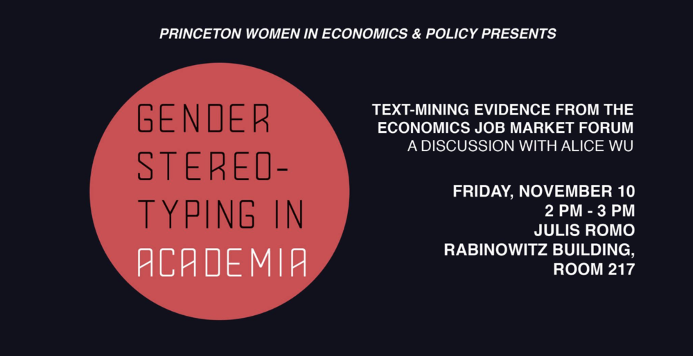 Discussion with Alice Wu: Gender Stereotyping in Academia - This discussion, based on recent work by Alice Wu, will focus on sexism and gender stereotyping in academia, particularly in the economics profession. Alice will present her work, followed by a panel discussion with some of the female faculty and graduate students in Economics. The New York Times recently featured her paper:https://www.nytimes.com/2017/08/18/upshot/evidence-of-a-toxic-environment-for-women-in-economics.html
