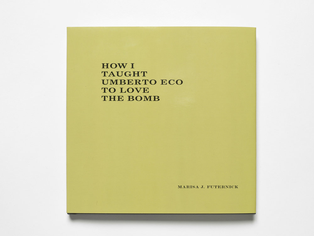 How I Taught Umberto Eco to Love the Bomb Artist's book Published by RA Editions & California Fever Press (2015) Hardcover, 68pp Limited edition of 40 (hand-numbered and signed) Email  info@marisafuternick.com  to order