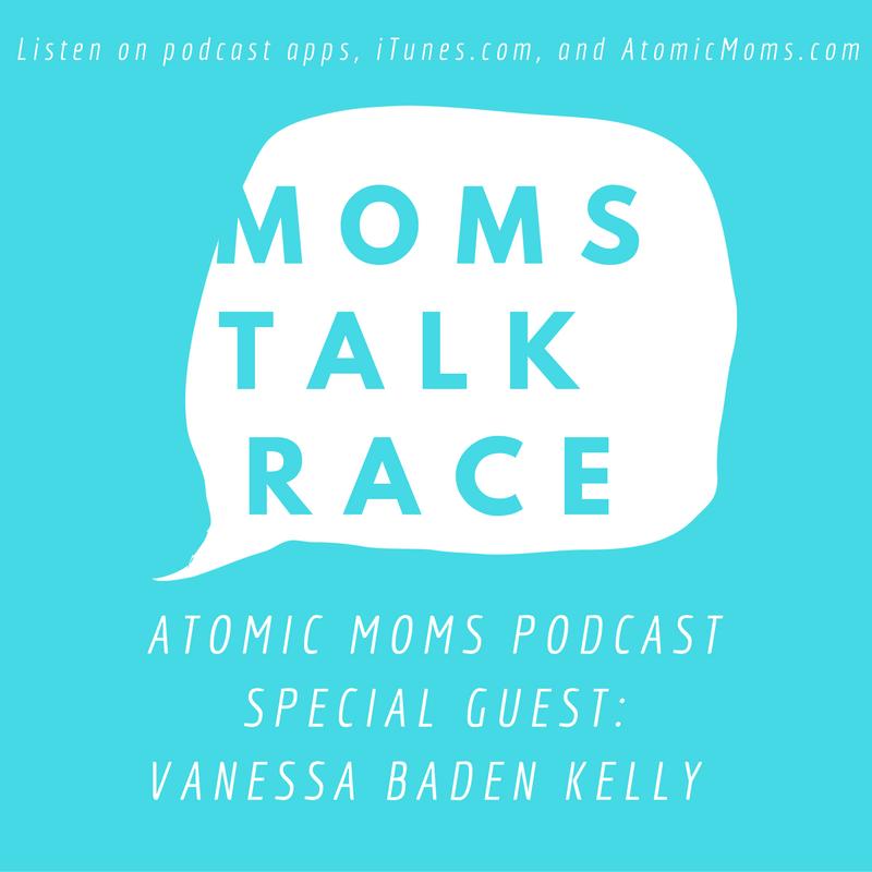 Moms Talk Race | Vanessa Baden Kelly | Atomic Moms Podcast | Host Ellie Knaus