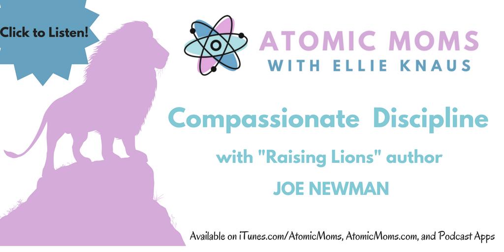 Compassionate Discipline | Raising Lions | Joe Newman | Atomic Moms Podcast | Host Ellie Knaus |