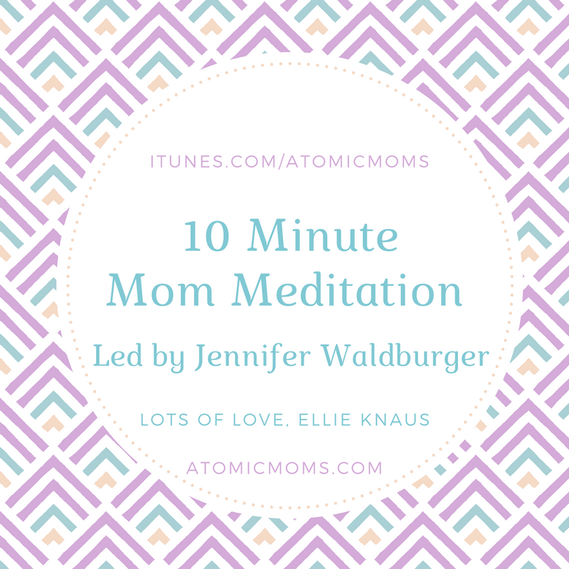 10 Minute Meditation for Moms | Jennifer Waldburger | Atomic Moms | Host Ellie Knaus | Motherhood | Parenting |