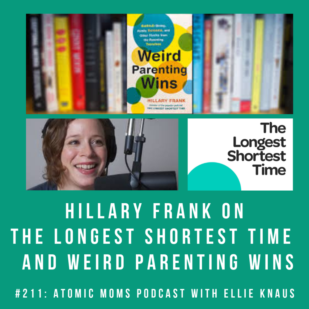 ATOMIC MOMS PODCAST #211 - The Longest Shortest Time's Hillary Frank on Weird Parenting Wins