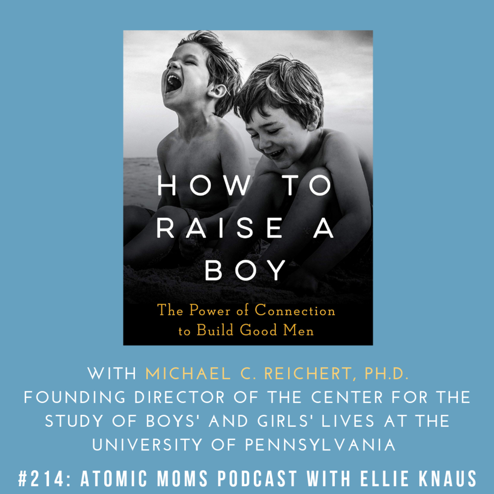 Atomic Moms #214: How to Raise a Boy in 2019 with Michael C. Reichert, Ph.D.
