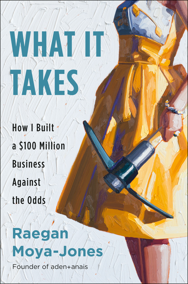 What It Takes: How I Built a $100 Million Business Against the Odds  by Raegan Moya-Jones   May 7, 2019