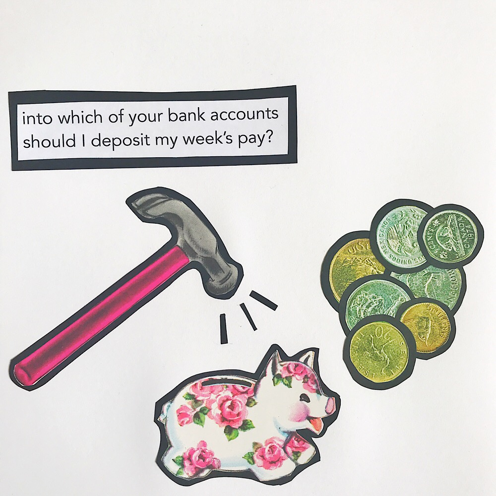 Into which of your bank accounts should I deposit my week's pay?