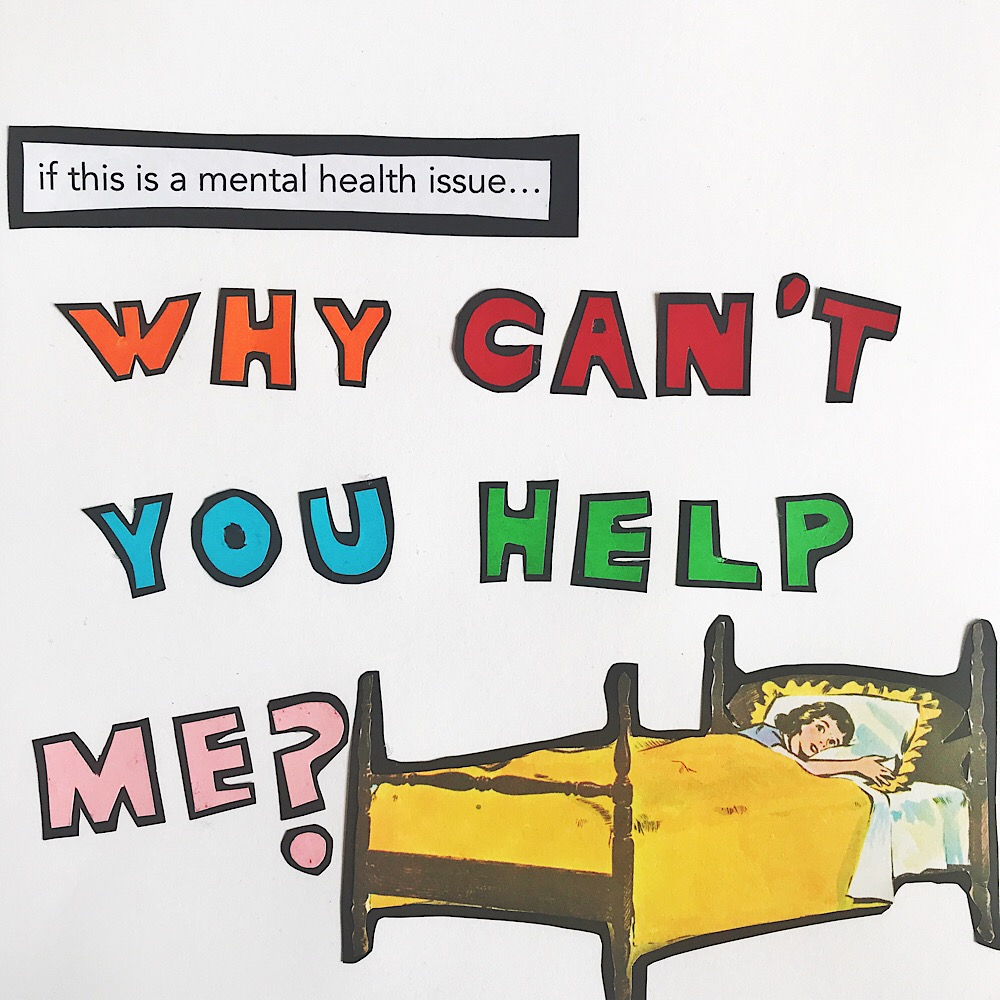 If this is a mental health issue…  WHY CAN'T YOU HELP ME?