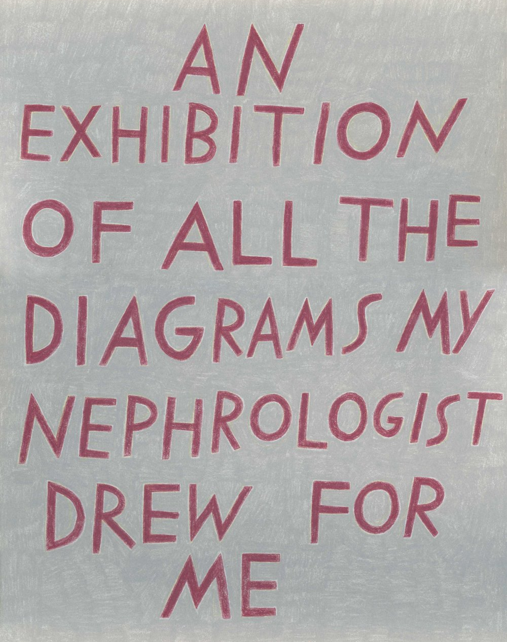 """An exhibition of all the diagrams my nephrologist drew for me,"" in burgundy on gray."
