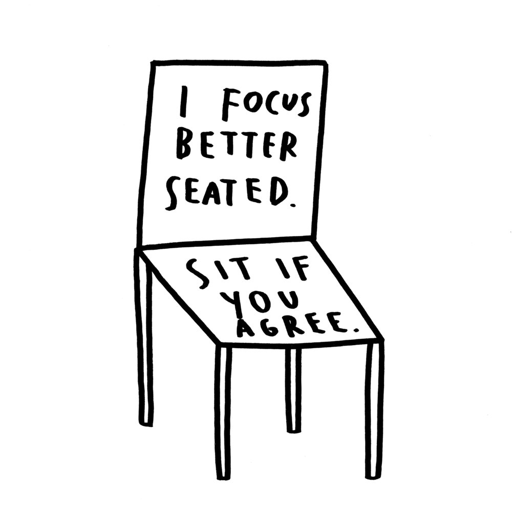 """A sketch of a chair with text on it that reads, """"I focus better seated. Sit if you agree."""""""