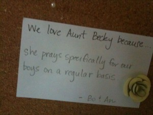 We love Aunt Becky because she prays specifically for our boys on a regular basis.  ~Bo & An