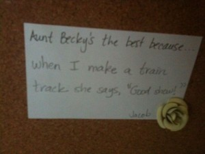 """Aunt Becky's the best because when I make a train track she says, """"Good job."""" ~Jacob"""