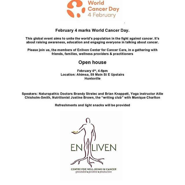 "February 4 marks World Cancer Day. This global event aims to unite the world's population in the fight against cancer. It's about raising awareness, education and engaging everyone in talking about cancer. Please join us, the members of Enliven Center for Cancer Care, in a gathering with friends, families, wellness providers & practitioners  Open house February 4th, 4-6pm Location: Ahimsa, 59 Main St E Upstairs Huntsville Speakers: Naturopathic Doctors Brandy Strelec and Brian Knappett, Yoga instructor Allie Chisholm-Smith, Nutritionist Justine Brown, the ""writing club"" with Monique Charlton Refreshments and light snacks will be provided  We're excited to be a part of this event and would love to see you there!  For more details about enliven check out: http://www.enlivenmuskoka.ca"