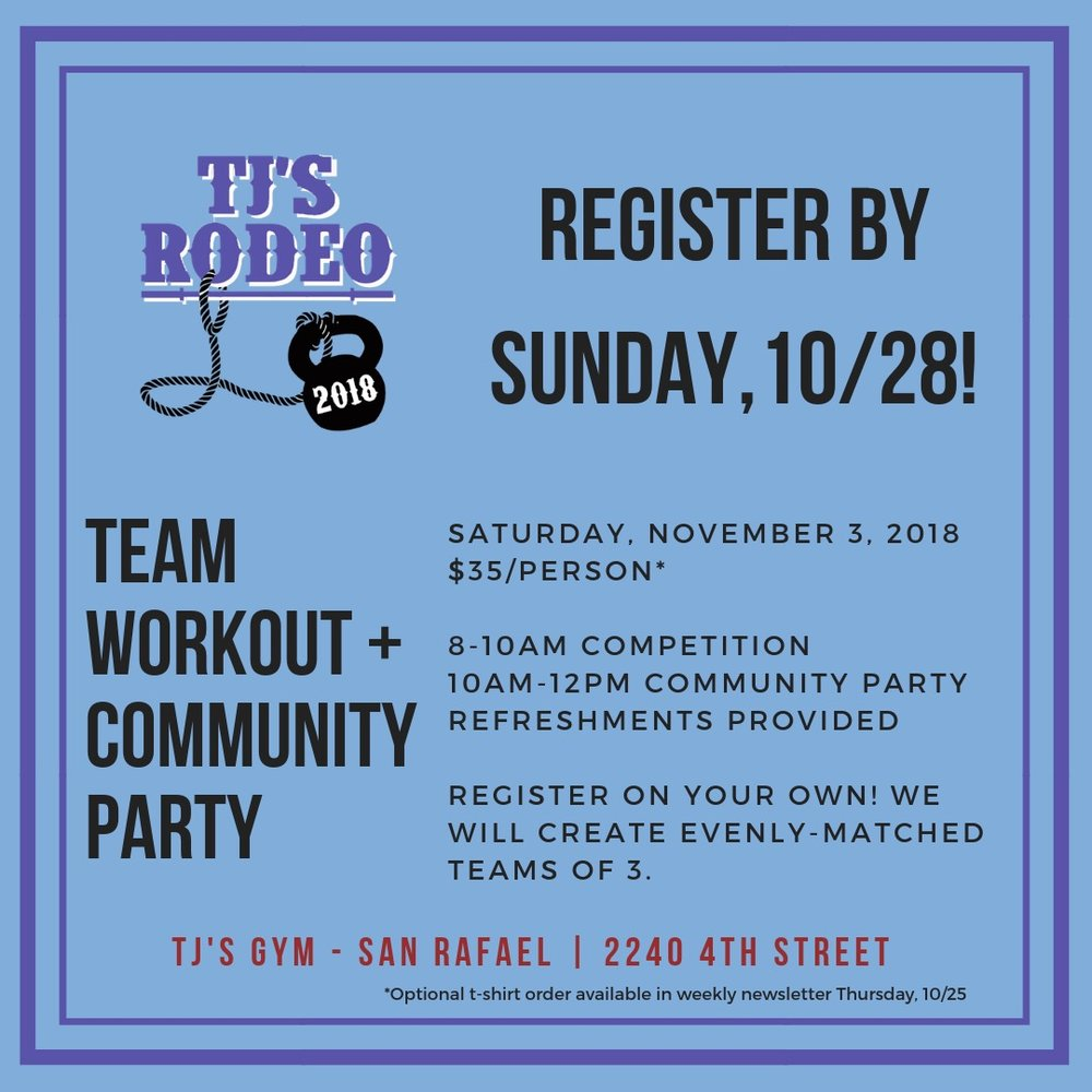11th Annual TJ's Rodeo/Community PARTY! - That's right, the Rodeo is back with a few changes this year, making this a true community event. With the input of your coaches, we (Allison TJ are the ones to whom you can complain if you don't win) will create evenly-matched teams of THREE (one woman, two men) to take part in THREE workouts over the course of 90 minutes. ALL LEVELS ARE WELCOME! We will design the workouts so every team member has something to contribute, and every team member has a specific role.It's going to be AWESOME.Participating the Rodeo is a great way to get out of your comfort zone in the safety of a loving community, and that will be especially true this year.So let's do it! Throw your hat in the ring, and make the 2018 Rodeo a highlight of your fitness year. If you don't compete, you're still welcome to join the community party! Registration will go live early next week, and we will blast you with the links then. Get ready for an insanely fun day!