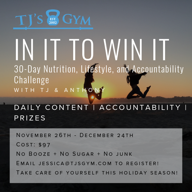 We're committed to keeping you sane and well through the holiday season. One thing we promise: this year's In it to Win It Challenge will be FUN! Details coming soon. Hold your spot now via jessica@tjsgym.com!