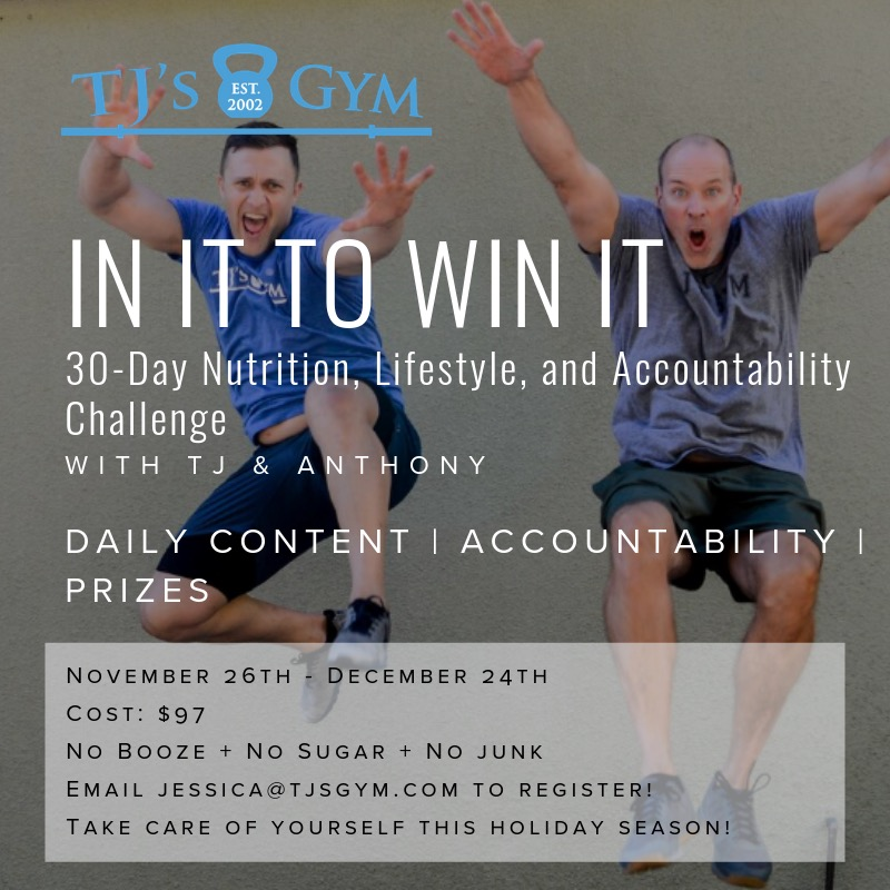 We are committed to keeping you sane and well through the holiday season. Two things we promise: there will be prizes, AND this year's In it to Win It Challenge will be FUN! Details coming soon. Hold your spot now via jessica@tjsgym.com! And please share with friends and family; this program is OPEN TO THE PUBLIC!