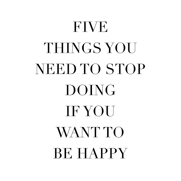 5 things you need to stop doing if you want to be happy.PNG