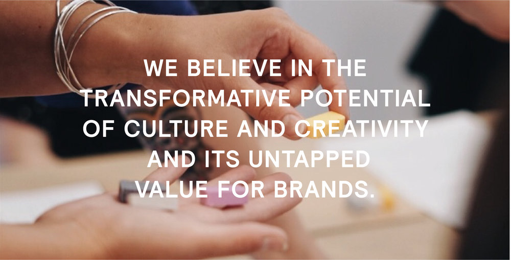 we believe in the transformative potential of culture and creativity and its untapped value for brands