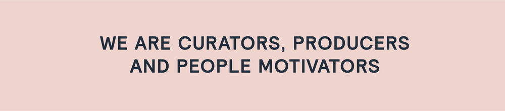 we are curators, producers and people motivators