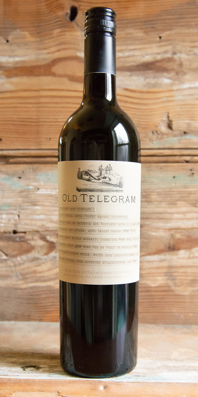 Bonny Doon Old Telegram 2016 - Origin: CaliforniaRetail: $51.95 | Sale: $46.75Tart black-raspberry and dried violet aromas greet you in the glass. The palate is bright with a slate-driven aspect that leads into boysenberry and black-plum-skin flavors mingling with white pepper and lavender. Precise and well-built, with an intriguing hint of gaminess, offering dried cherry, cured meat and licorice flavors. The wine is rich but also quite elegant at the same time. Pair with hoisin-marinated chicken breasts or wild mushroom & thyme pasta.100% Mourvèdre90 Points Wine Spectator