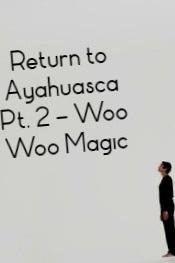 Return to Ayahuasca Pt  2: Woo Woo Magic — Ethan Doyle