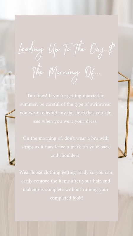 Wedding Tip 5 – What to wear the day of!  If your dress has a low back or is strapless, tan lines are going to be very important to look after, especially if you're having a summer wedding. Similarly on the day, wear loose clothing without straps to make sure you don't leave any marks.