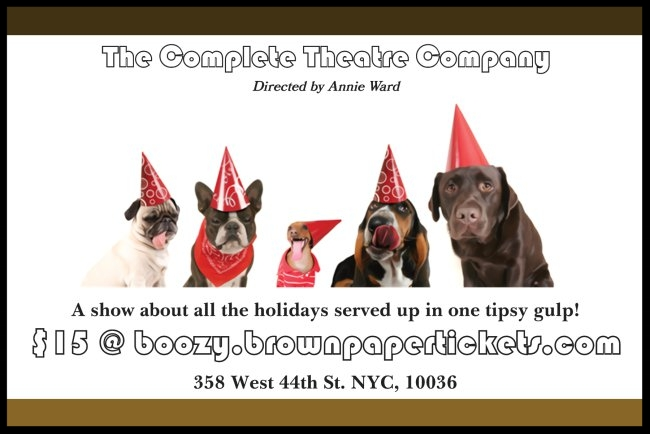 The Big, Boozy Holiday Show! - A unique production about all the holidays served up in one tipsy gulp! It'll be mad!WHEN: Saturday December 29th at 5pm and 8pmWHERE: The Crowne Theatre at 358 West 44th St. NYC, 10036
