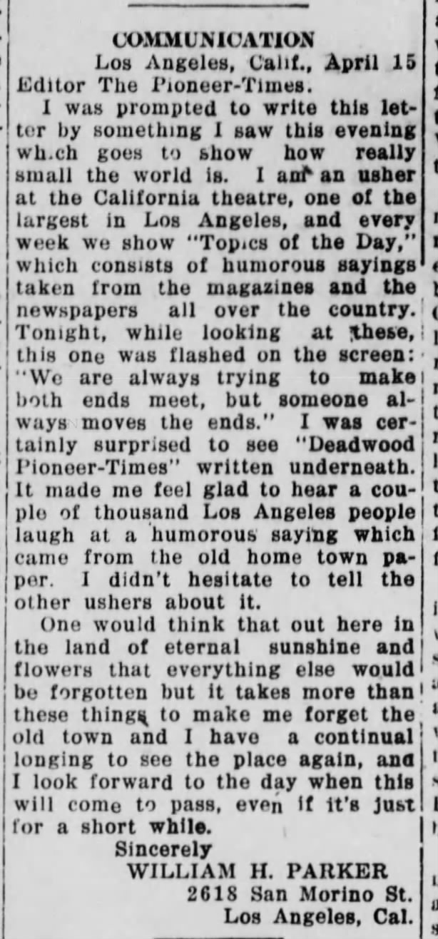 A touch of homesickness? - In 1923, Parker, now living in Los Angeles, penned a letter to his hometown newspaper expressing how he missed his old hometown. It read:CommunicationLos Angeles Calif., April 16Editor The Pioneer-TimesI was prompted to write this letterby something I saw this eveningwhich goes to show how reallysmall the world is. I am an usherat the California Theatre, one of thelargest in Los Angeles and every dayweek we show