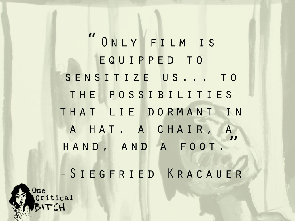 """Only film is equipped to sensitize us... to the possibilities that lie dormant in a hat, a chair, a hand, and a foot."" - Siegfried Kracauer Quote