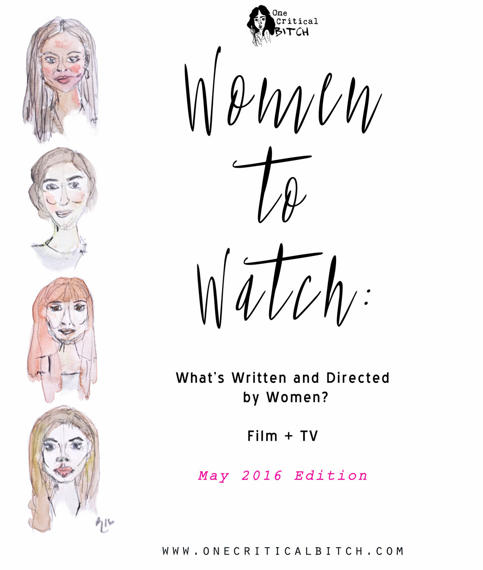 Women to Watch: The Film + TV projects women are writing and directing this month. May 2016 Edition. Only on onecriticalbitch.com