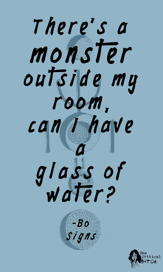 """""""There's a monster outside my room, can I have a glass of water?"""" -Bo 