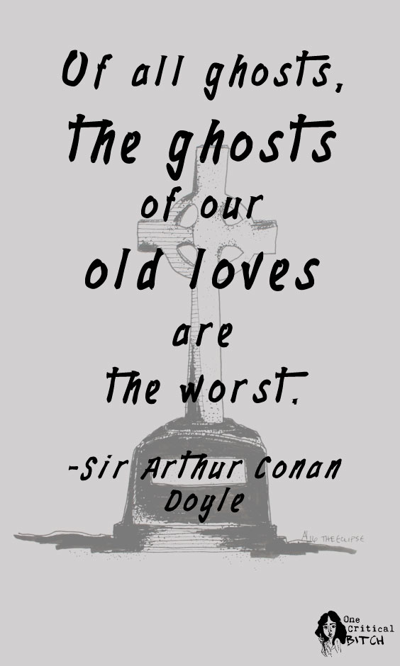 """Of all ghosts, the ghosts of our old loves are the worst."" -Sir Arthur Conan Doyle 