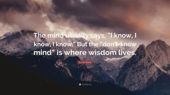 2424189-Byron-Katie-Quote-The-mind-usually-says-I-know-I-know-I-know-But-560x315.jpg