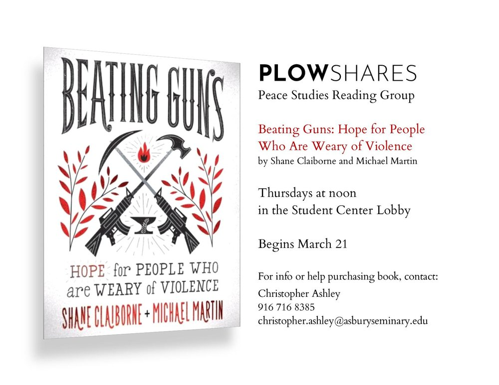 "Plowshares Peace Book Club - Plowshares Book Club meets at 12:00 pm in the Student Center of Asbury Theological Seminary. Beginning in March 2019, the group will begin looking at the book ""Beating Guns: Hope for People who are Weary of Violence"" by Shane Clairborne and Michael Martin. Email Christopher Ashley for more information how you can get the book and join the group discussion."