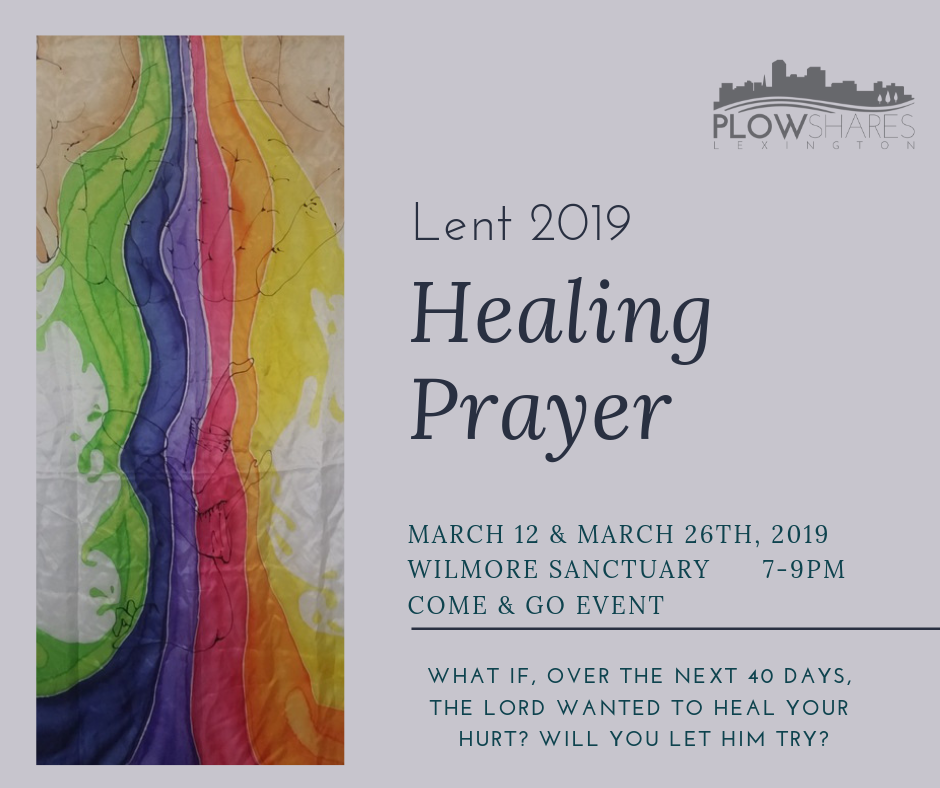 Lenten Healing Prayer - The Plowshares ROPE Team (Prayer Team) invites you to come and let the Holy Spirit heal you in the next 40 days. For two Tuesday nights, Plowshares will be hosting special healing services. All are welcome to come at any point during the two hours and receive healing prayer.Come with your:physical needs (injuries, sickness, tired body, etc.)emotional needs (brokenness in relationships, past wounds, painful memories, etc.)spiritual needs (attacks from the enemy, addiction, sin, chains, etc.)