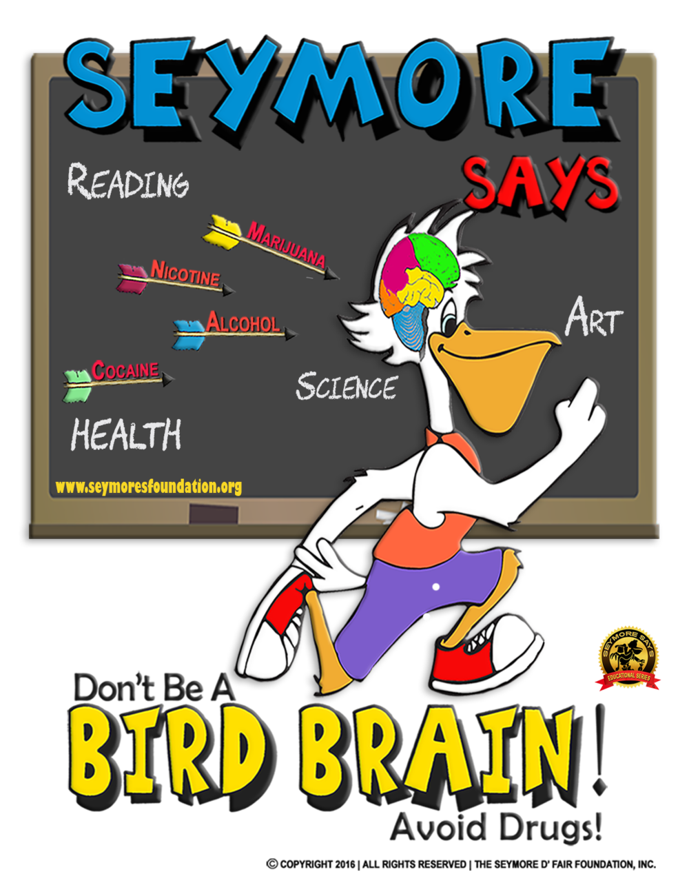 """Seymore Says """"Don't Be a Bird Brain"""" Avoid Drug! - Developed in response to increasing data reflecting the prevalence of tobacco, alcohol, and substance exposure among preadolescent youth the Seymore D' Fair Foundation has developed the Seymore Says, """"Don't Be A Bird Brain"""" Avoid Drugs! Program.This exciting new drug education curriculum is developed by 'educators for students' illuminates the human brain and the effects of medicine and drug use and misuse. The program combines hands-on classroom activities, pre and post assessments and take-home components creating an imaginative and comprehensive learning experience for students while advancing parental and community engagement.Education Programs .. Learn More"""