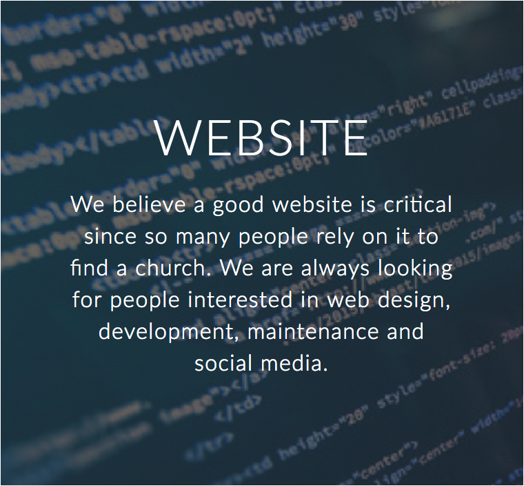 We believe a good website is critical since so many people rely on Internet searches to find a church. We are always looking for people interested in website design, development, maintenance and social media!