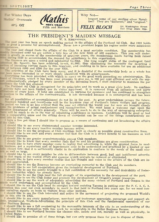 1921 - The President's Maiden Message, by W. S. Kirkpatrick:The past year has been an epoch of making period in the affairs of the Portland Ad Club. But 1921 holds boldly as great a promise for accomplishment. I have a few pet ideas I would like to propose:I should like to see every disinterested member become interested.I should like to see every inactive member become active.