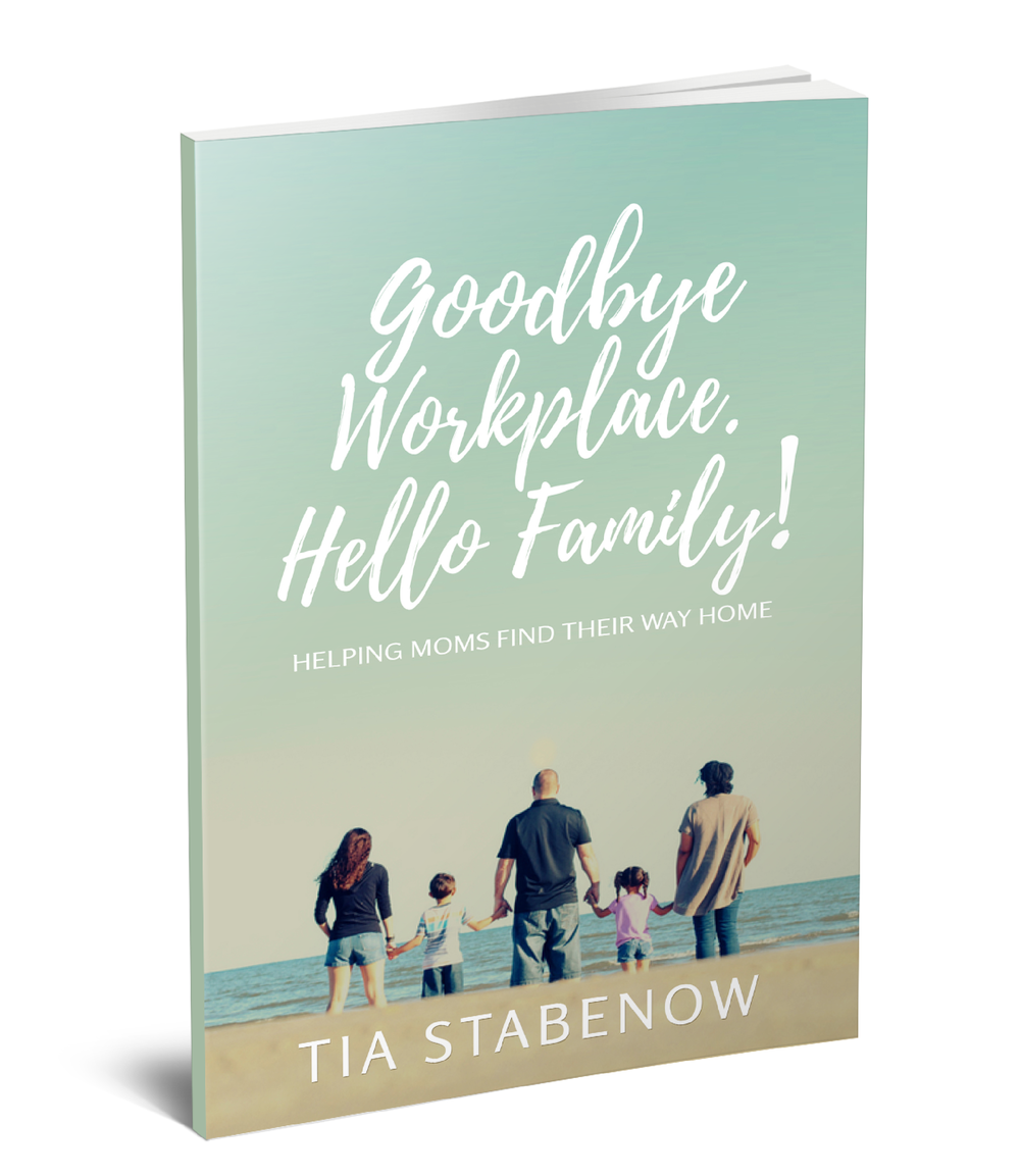 Goodbye Workplace. Hello Family!: Helping Moms Find Their Way Home Book