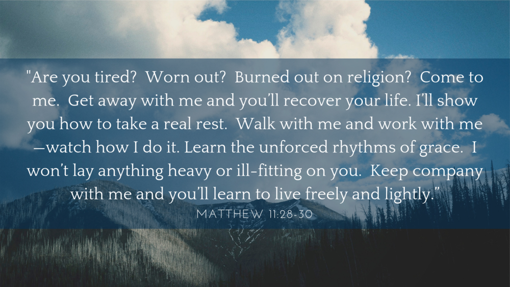 Are you tired? Worn out? Burned out on religion? Come to me. Get away with me and you'll recover your life. I'll show you how to take a real rest. Walk with me and work with me—watch how I do it. Learn the unforced r-3.png
