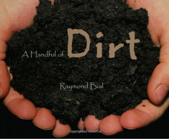 A Handful Of Dirt - My brother and I spent plenty of summer afternoons during out childhood making mud pies and dirt cakes. Just before presenting Mom with our creations, we would place the perfect dandelion in the center.We thought of dirt as a toy, but author Raymond Bial tells a much different story in A Handful of Dirt.Full color photos compliment informative text as readers, Grades 3-5, are introduced to dirt dwellers of all shapes and sizes. The tiniest protozoans, myriad invertebrates as well as mammals and reptiles whose burrows aerate the earth will change the way the reader looks at one of Earth's most precious resources.Even learn how to setup a home compost heap following the author's instructions.