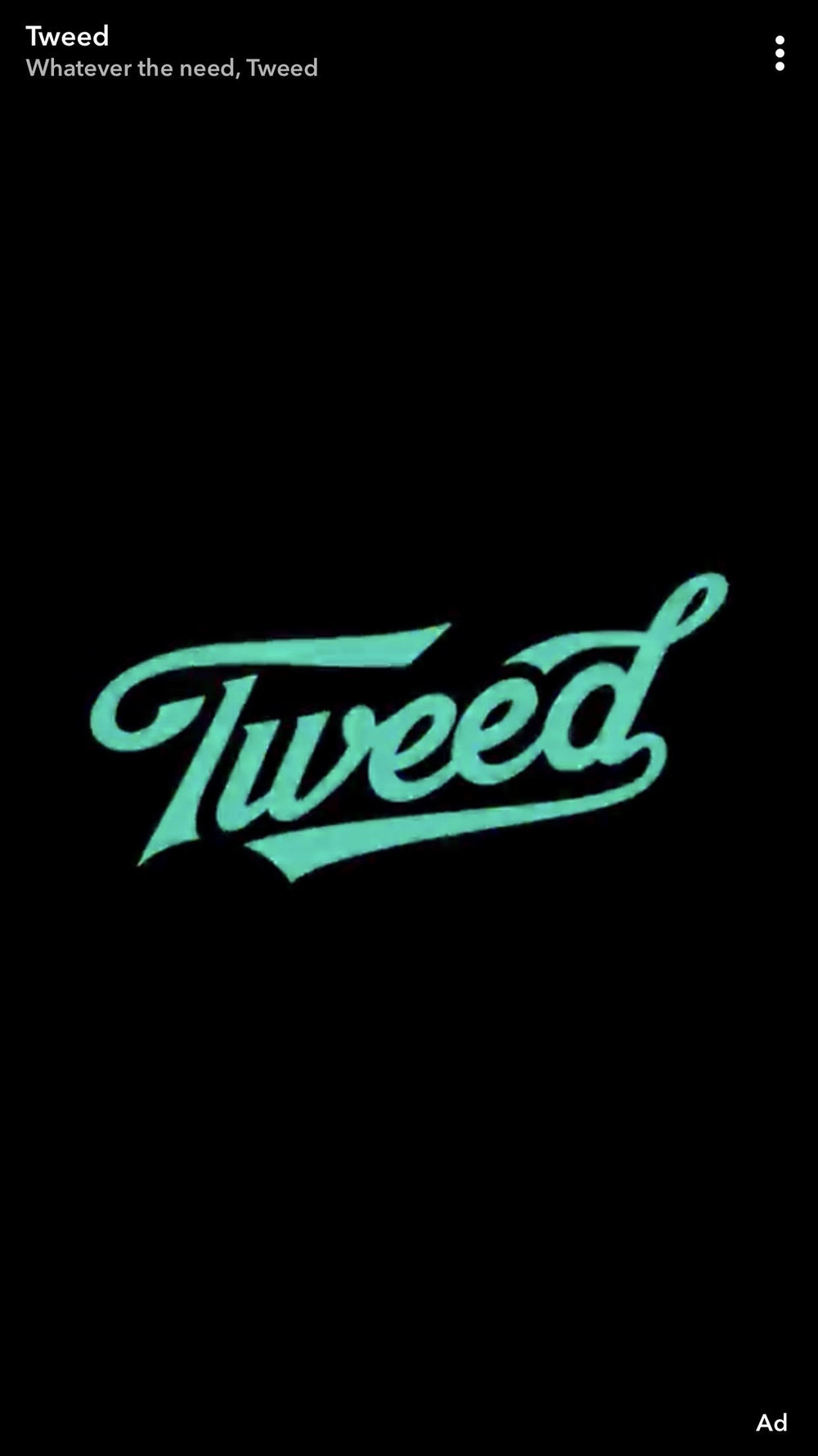 "Tweed - Tweed, owned by Canopy Growth Corporation, is using Snapchat as one of their many advertising channels.Their creative features a 15 second video with the text ""we go from seed to weed"" over a background video of the growing process and their facilities.This ad also allows you to swipe-up to be taken to a Tweed landing page."