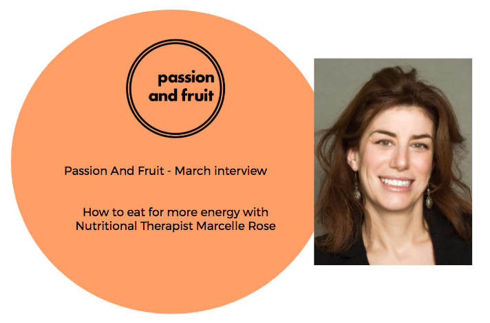 Passion And Fruit March interview - How to eat for more energy with Nutritional Therapist Marcelle Rose