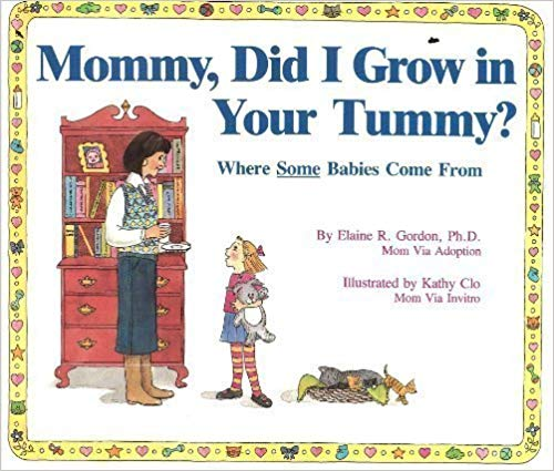 - Mommy, Did I Grow in Your Tummy? by Elaine GordonThis book explains five methods for having a baby: IVF, sperm or egg donation, surrogacy, and adoption, introduced with accurate vocabulary, and explained in a way that a child 3 – 8 yrs old can understand. The book is more education than story, but the cleverly inconclusive ending allows for parents to incorporate questions to their own child about where they (or their donated genetic siblings) came from, thereby sharing their own story.