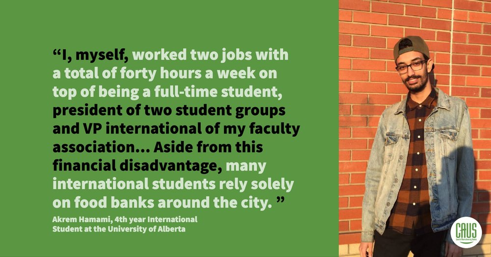 """As an international student, I have a great deal of knowledge about the disadvantages that we face here at the U of A. One of the main issues that many international students have to overcome is the issue of housing. Because the cost of residence is so high, we've often resorted to living off campus to be able to afford a home. With that, there comes an additional problem; in order to be able to sustain ourselves, we must often work two jobs to be able to pay all our bills. I, myself, worked two jobs with a total of forty hours a week on top of being a full-time student, president of two student groups and VP international of my faculty association. With the yearly increase of tuition fees for international students, it makes it difficult to balance work, social life and engagements in leadership roles. What other student aren't aware of is that there is a cap on the number of bursaries available to us. Because tuition costs 3.7 times more for us, what would usually cover a semester for a domestic student would only cover 2 classes for an international student. This difference makes us predisposed to failure, not only academically but also when it comes to social engagement and leadership positions. Aside from this financial disadvantage, many international students rely solely on food banks around the city. This is difficult seeing as the majority of food banks only provide canned food, which limits international students' access to fresh food, and therefore a healthy diet. Conclusively, all of the aforementioned issues add up and have a negative effect on mental well-being, financial status, and academic standing.""  Akrem Hamami, 4th year International Student from the University of Alberta – Originally from Tunisia"