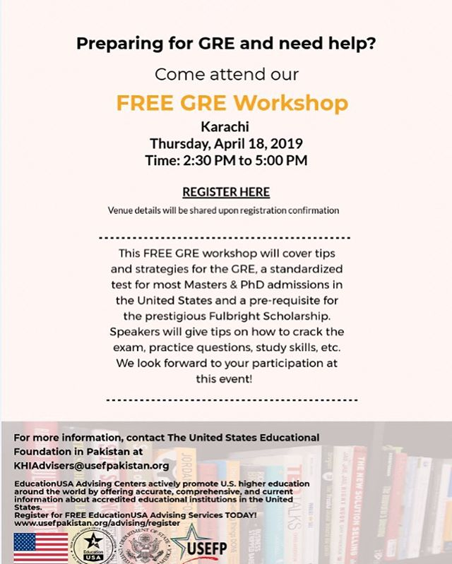 Are you applying for the Fulbright Scholarship and need help preparing for GRE? If yes, then come and attend our GRE Workshop in Karachi.  Date: Thursday, April 18, 2019 Time: 2:30 pm – 5:00 pm  This FREE GRE workshop will cover tips and strategies for GRE, a standardized test for most Masters & PhD admissions in the United States and a pre-requisite for the prestigious Fulbright Scholarship. Speakers will give tips on how to crack the exam, practice questions, study skills, etc.  To register, visit our Facebook page.