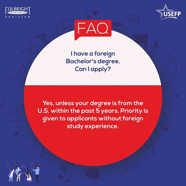 #Fulbright Frequently Asked Question: I have a foreign Bachelor's degree. Can I apply?  A: Yes, unless your degree is from the U.S. within the past 5 years. Priority is given to applicants without foreign study experience.  For queries related to the Fulbright Program, please email info@usefpakistan.org  #USEFP #StudyinUSA #HigherEducation