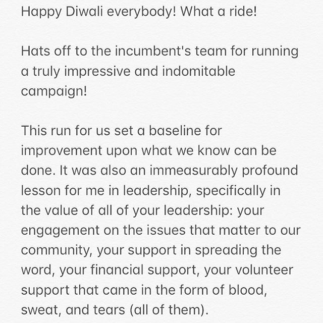 Happy Diwali everybody! What a ride!  Hats off to the incumbent's team for running a truly impressive and indomitable campaign!  This run for us set a baseline for improvement upon what we know can be done. It was also an immeasurably profound lesson for me in leadership, specifically in the value of all of your leadership: your engagement on the issues that matter to our community, your support in spreading the word, your financial support, your volunteer support that came in the form of blood, sweat, and tears (all of them). All of this was initiative that is otherwise totally unnecessary in a world where we can often happily retreat back into our work, our families and meetings and happy hours--and initiative is leadership. Know that I thank you for all of that and will never forget. I uniquely thank Angela Salas, Reagan McIntyre Stone, and Joelynn Avendaño for their brilliance in execution and generosity with their time, effort, and intelligence in volunteering to lead our operational and strategic work.  Congrats to all candidates who shared this experience, and thank you to all who took a leap of faith to believe alongside us! I'm honored to have to privilege continue to push our message of the importance of mitigating economic disparity in Austin in my daily work, and I look forward to applying our collective learning to do the same.  The door has opened, and thank you for entering with me!  Love, Amit.